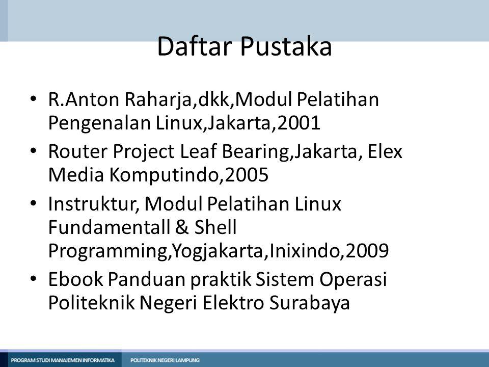 Daftar Pustaka R.Anton Raharja,dkk,Modul Pelatihan Pengenalan Linux,Jakarta,2001. Router Project Leaf Bearing,Jakarta, Elex Media Komputindo,2005.
