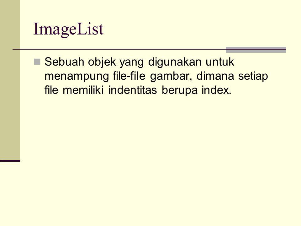 ImageList Sebuah objek yang digunakan untuk menampung file-file gambar, dimana setiap file memiliki indentitas berupa index.