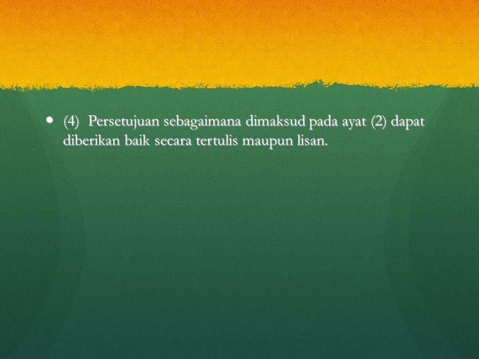 (4) Persetujuan sebagaimana dimaksud pada ayat (2) dapat diberikan baik secara tertulis maupun lisan.