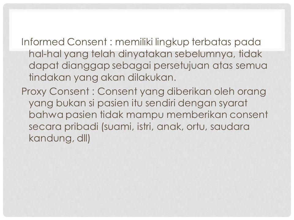 Informed Consent : memiliki lingkup terbatas pada hal-hal yang telah dinyatakan sebelumnya, tidak dapat dianggap sebagai persetujuan atas semua tindakan yang akan dilakukan.