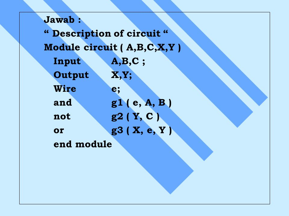 Jawab : Description of circuit Module circuit ( A,B,C,X,Y ) Input A,B,C ; Output X,Y; Wire e;