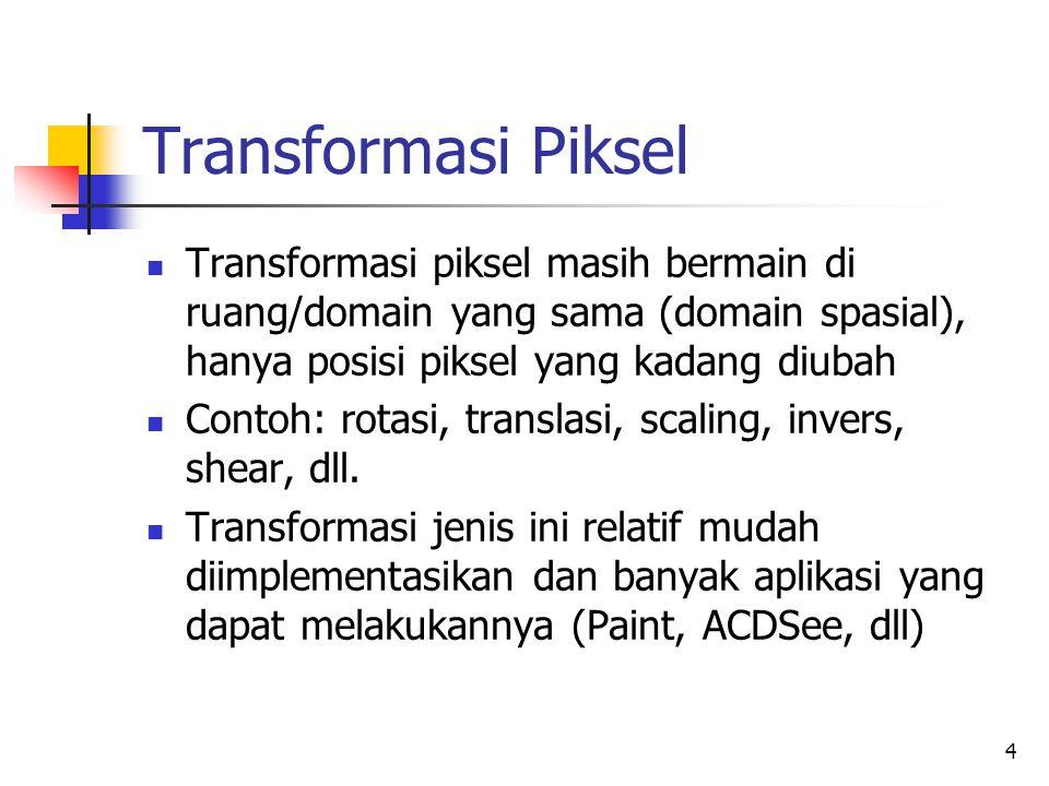 Transformasi Piksel Transformasi piksel masih bermain di ruang/domain yang sama (domain spasial), hanya posisi piksel yang kadang diubah.