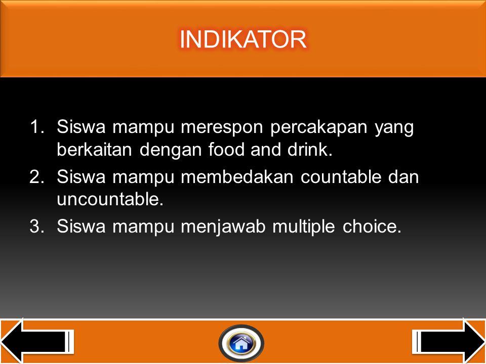 INDIKATOR Siswa mampu merespon percakapan yang berkaitan dengan food and drink. Siswa mampu membedakan countable dan uncountable.