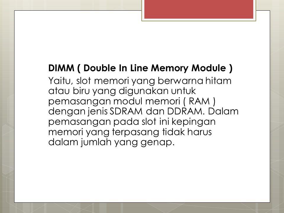 DIMM ( Double In Line Memory Module ) Yaitu, slot memori yang berwarna hitam atau biru yang digunakan untuk pemasangan modul memori ( RAM ) dengan jenis SDRAM dan DDRAM.