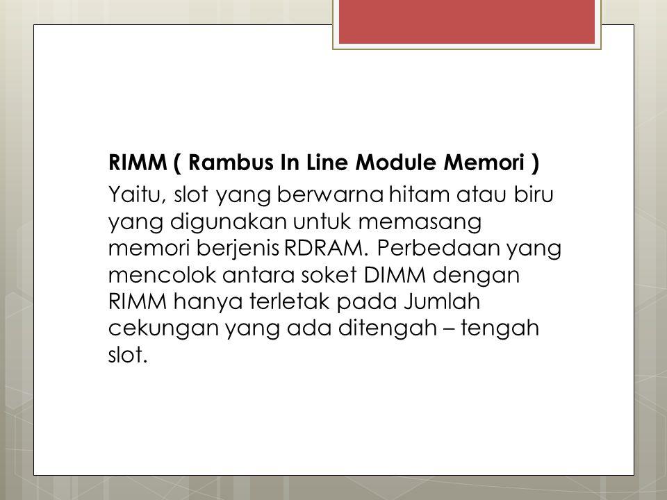 RIMM ( Rambus In Line Module Memori ) Yaitu, slot yang berwarna hitam atau biru yang digunakan untuk memasang memori berjenis RDRAM.