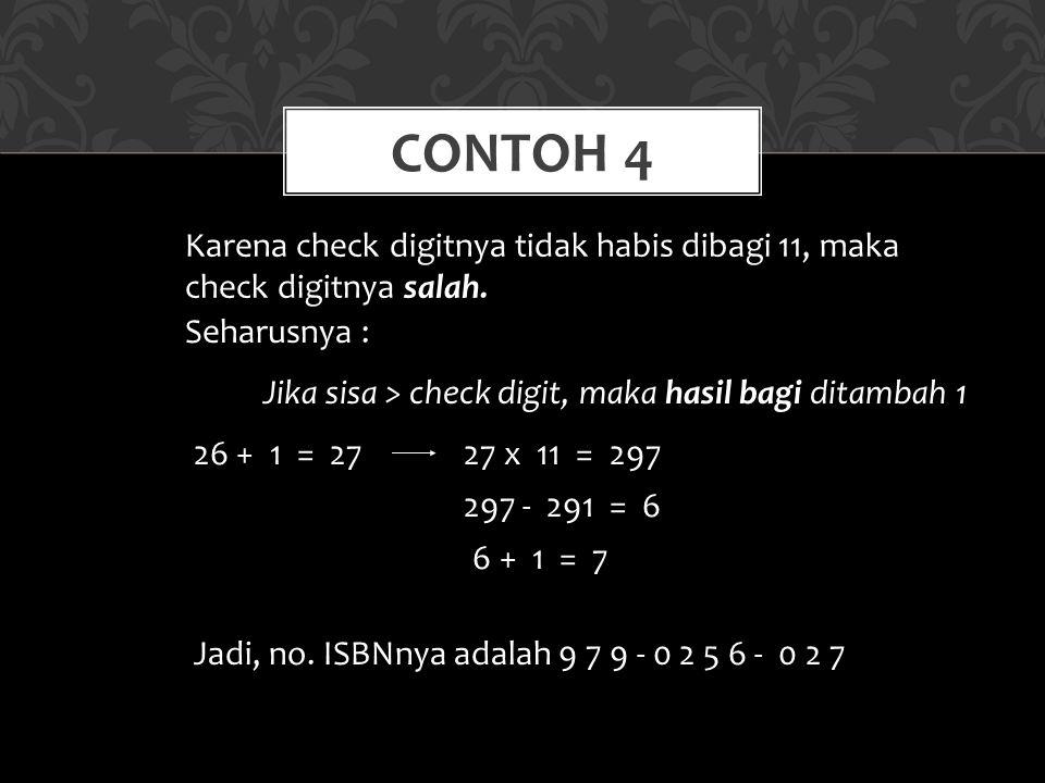 Contoh 4 Karena check digitnya tidak habis dibagi 11, maka check digitnya salah. Seharusnya : Jika sisa > check digit, maka hasil bagi ditambah 1.