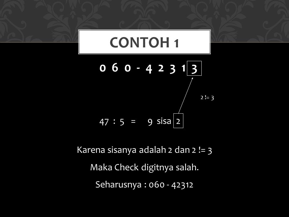 Contoh 1 0 6 0 - 4 2 3 1 3. 47 : 5 = 9 sisa 2. 2 != 3. Karena sisanya adalah 2 dan 2 != 3.
