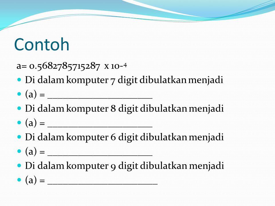 Contoh a= 0.5682785715287 x 10-4. Di dalam komputer 7 digit dibulatkan menjadi. (a) = _____________________.
