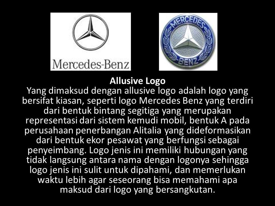 Allusive Logo Yang dimaksud dengan allusive logo adalah logo yang bersifat kiasan, seperti logo Mercedes Benz yang terdiri dari bentuk bintang segitiga yang merupakan representasi dari sistem kemudi mobil, bentuk A pada perusahaan penerbangan Alitalia yang dideformasikan dari bentuk ekor pesawat yang berfungsi sebagai penyeimbang.