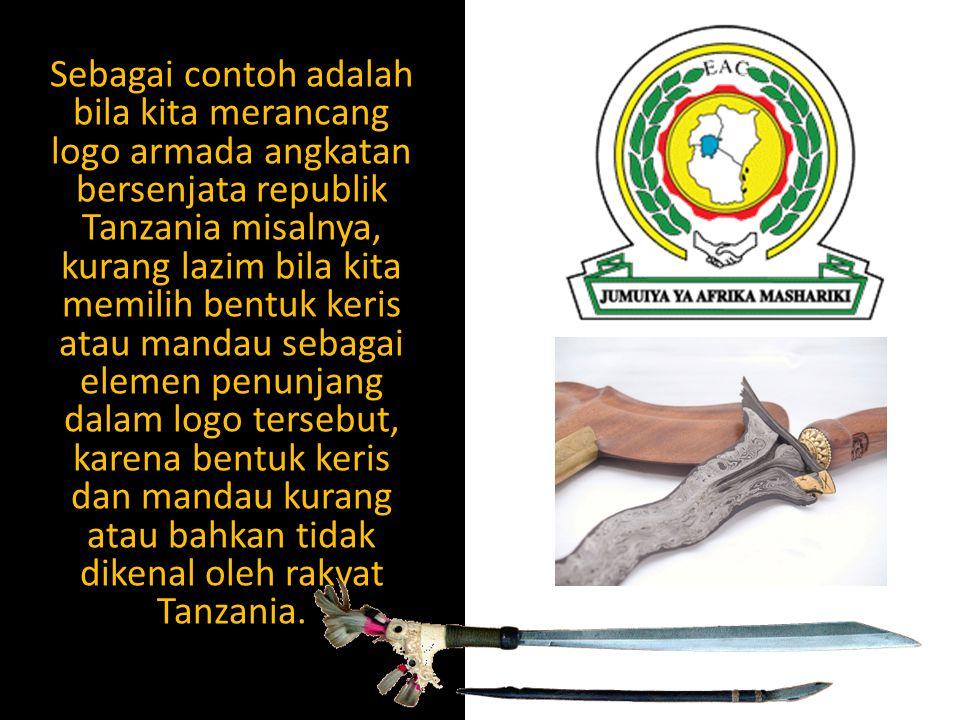 Sebagai contoh adalah bila kita merancang logo armada angkatan bersenjata republik Tanzania misalnya, kurang lazim bila kita memilih bentuk keris atau mandau sebagai elemen penunjang dalam logo tersebut, karena bentuk keris dan mandau kurang atau bahkan tidak dikenal oleh rakyat Tanzania.