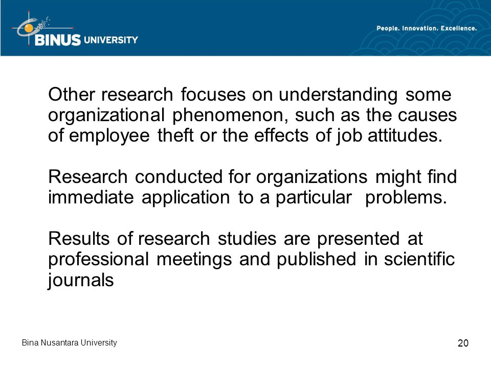 Other research focuses on understanding some organizational phenomenon, such as the causes of employee theft or the effects of job attitudes. Research conducted for organizations might find immediate application to a particular problems. Results of research studies are presented at professional meetings and published in scientific journals
