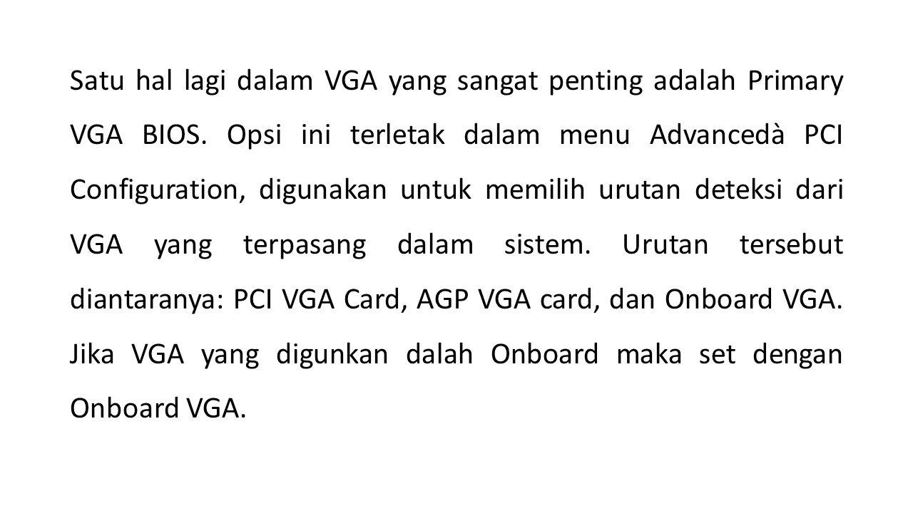 Satu hal lagi dalam VGA yang sangat penting adalah Primary VGA BIOS