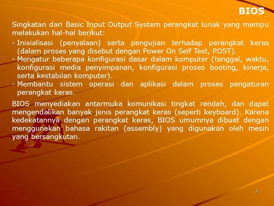 BIOS Singkatan dari Basic Input Output System perangkat lunak yang mampu melakukan hal-hal berikut:
