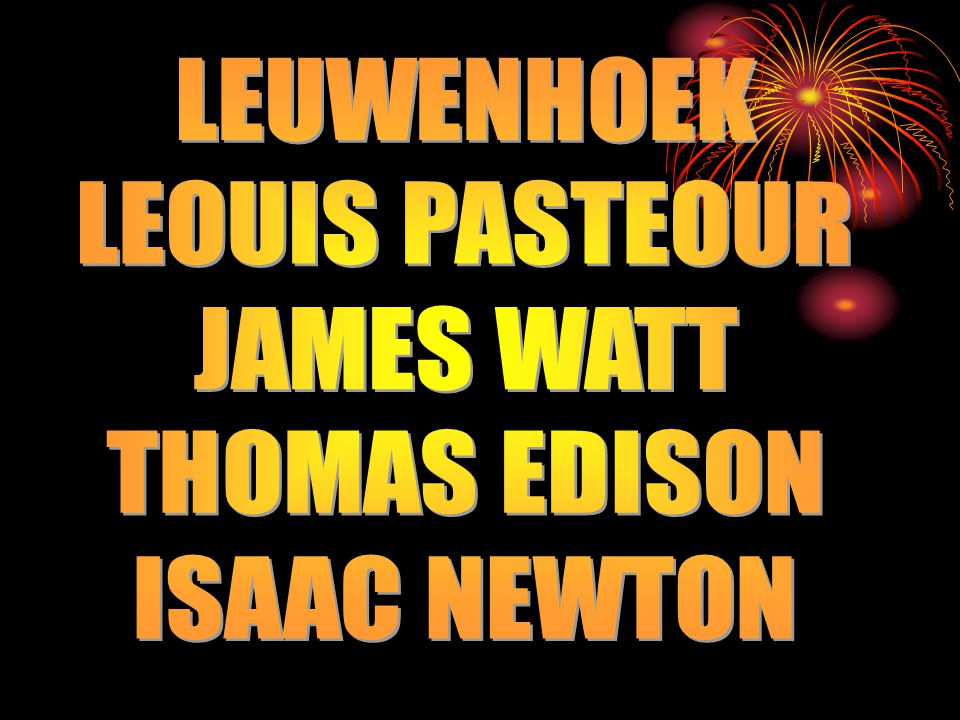 LEUWENHOEK LEOUIS PASTEOUR JAMES WATT THOMAS EDISON ISAAC NEWTON
