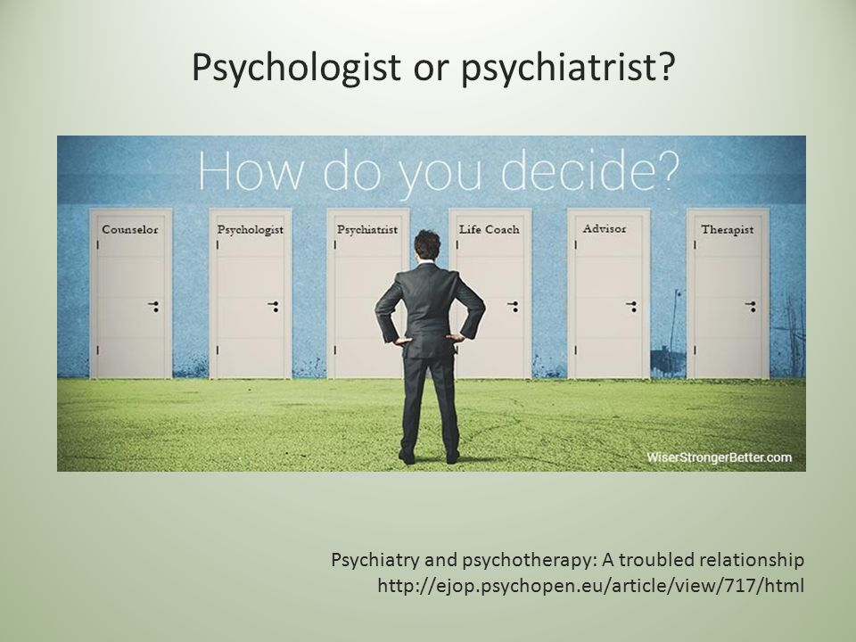 Psychologist or psychiatrist