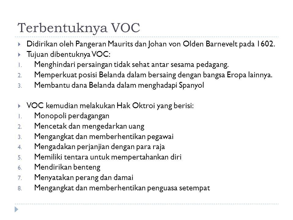 Terbentuknya VOC Didirikan oleh Pangeran Maurits dan Johan von Olden Barnevelt pada 1602. Tujuan dibentuknya VOC: