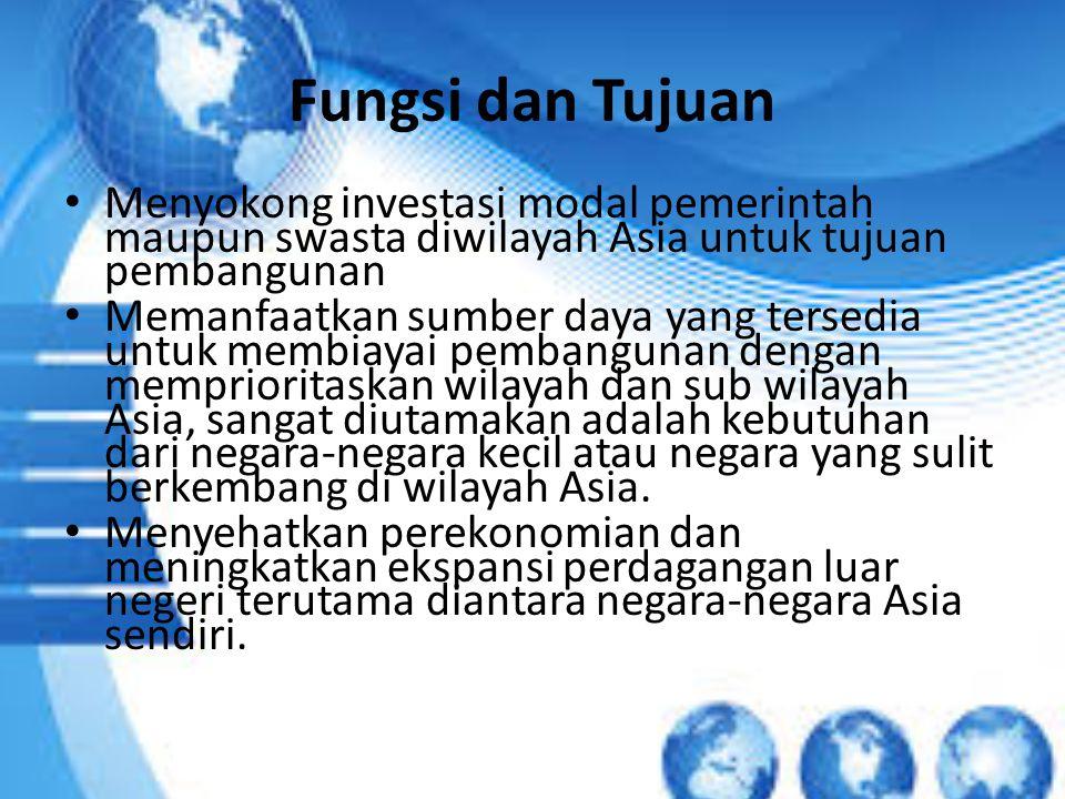 Fungsi dan Tujuan Menyokong investasi modal pemerintah maupun swasta diwilayah Asia untuk tujuan pembangunan.