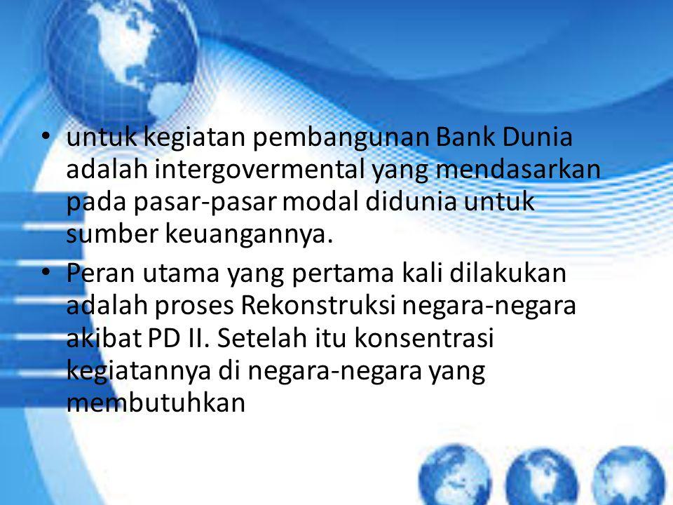 untuk kegiatan pembangunan Bank Dunia adalah intergovermental yang mendasarkan pada pasar-pasar modal didunia untuk sumber keuangannya.