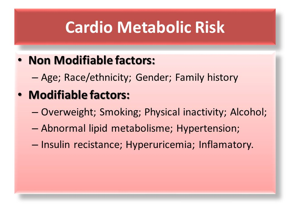 Cardio Metabolic Risk Non Modifiable factors: Modifiable factors:
