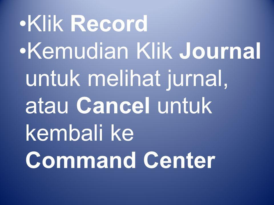 Klik Record Kemudian Klik Journal untuk melihat jurnal, atau Cancel untuk kembali ke Command Center