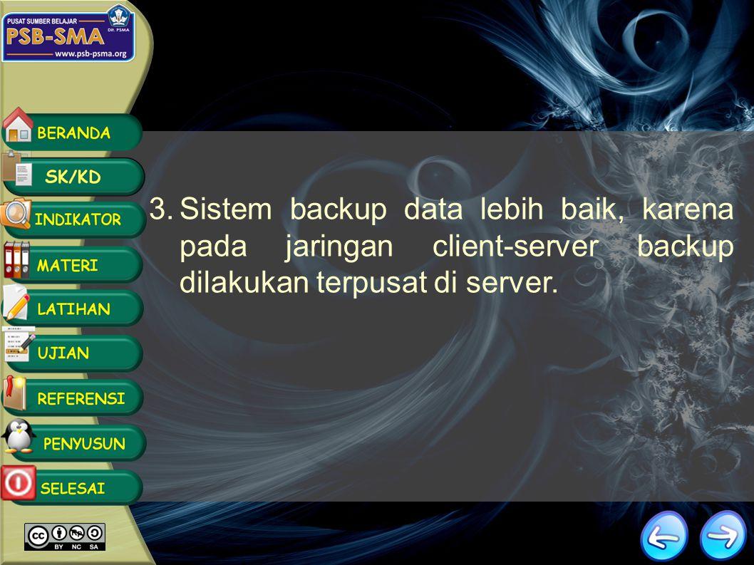 Sistem backup data lebih baik, karena pada jaringan client-server backup dilakukan terpusat di server.