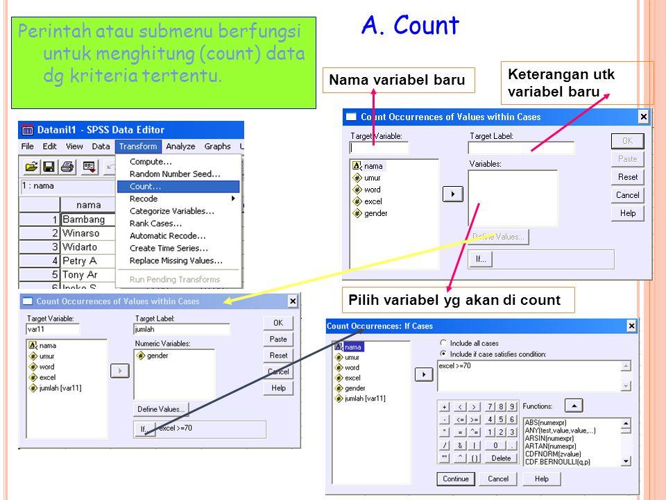 A. Count Perintah atau submenu berfungsi untuk menghitung (count) data dg kriteria tertentu. Keterangan utk variabel baru.