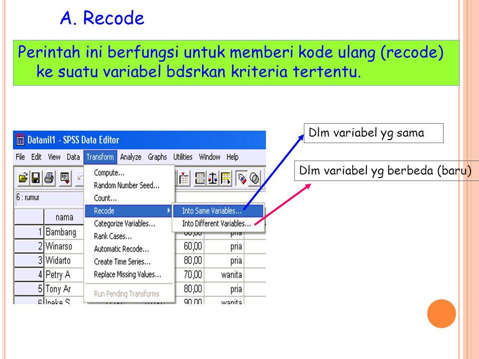 A. Recode Perintah ini berfungsi untuk memberi kode ulang (recode) ke suatu variabel bdsrkan kriteria tertentu.