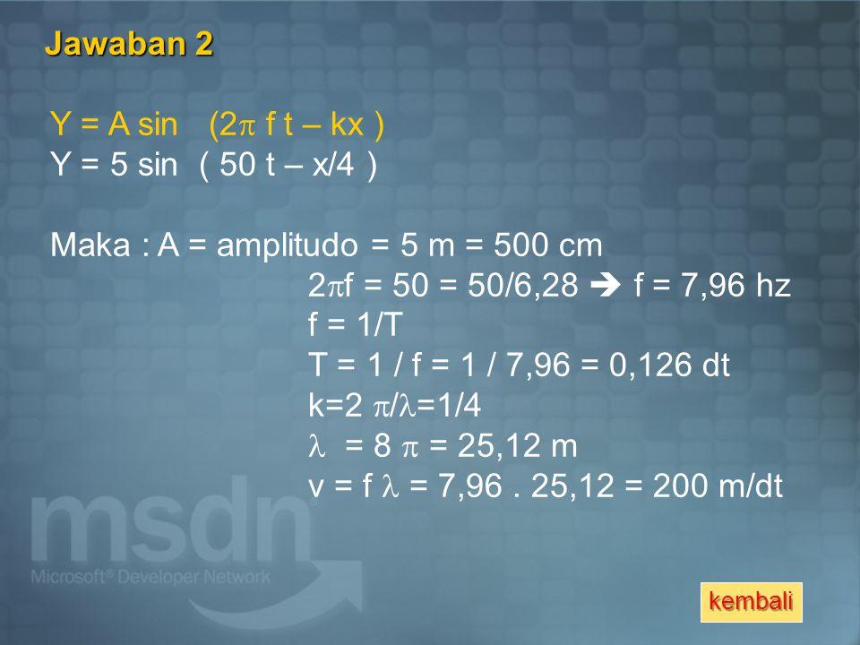 Maka : A = amplitudo = 5 m = 500 cm 2f = 50 = 50/6,28  f = 7,96 hz