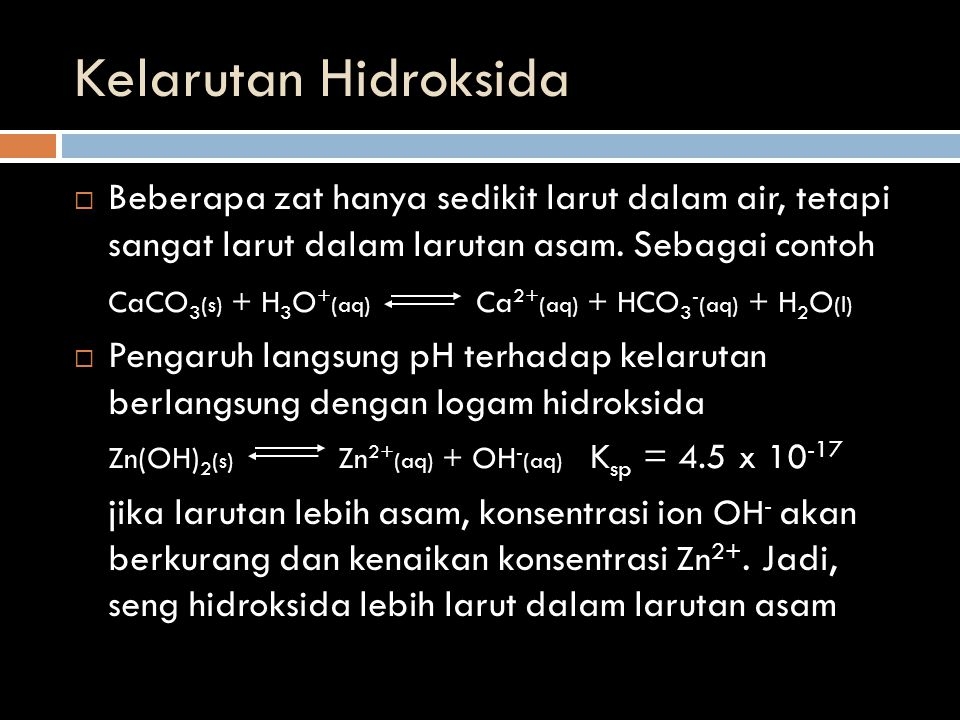 Kelarutan Hidroksida Beberapa zat hanya sedikit larut dalam air, tetapi sangat larut dalam larutan asam. Sebagai contoh.