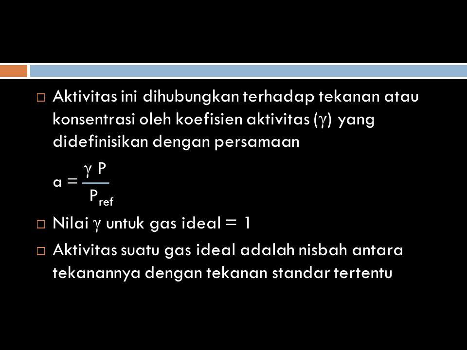 Aktivitas ini dihubungkan terhadap tekanan atau konsentrasi oleh koefisien aktivitas (γ) yang didefinisikan dengan persamaan