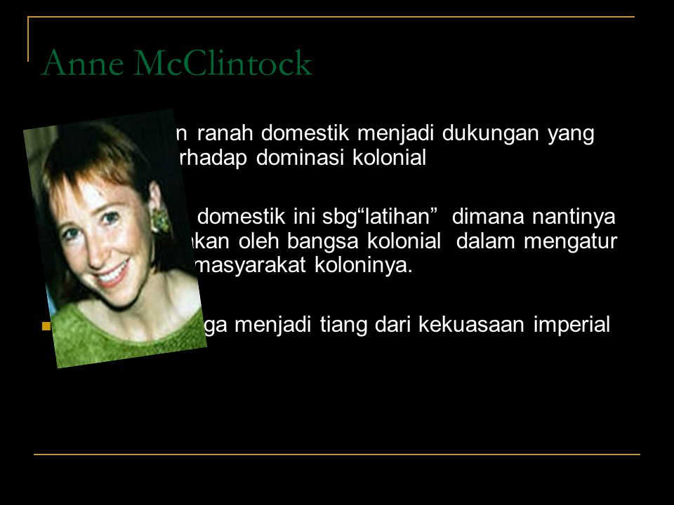 Anne McClintock penempatan ranah domestik menjadi dukungan yang vital juga terhadap dominasi kolonial.