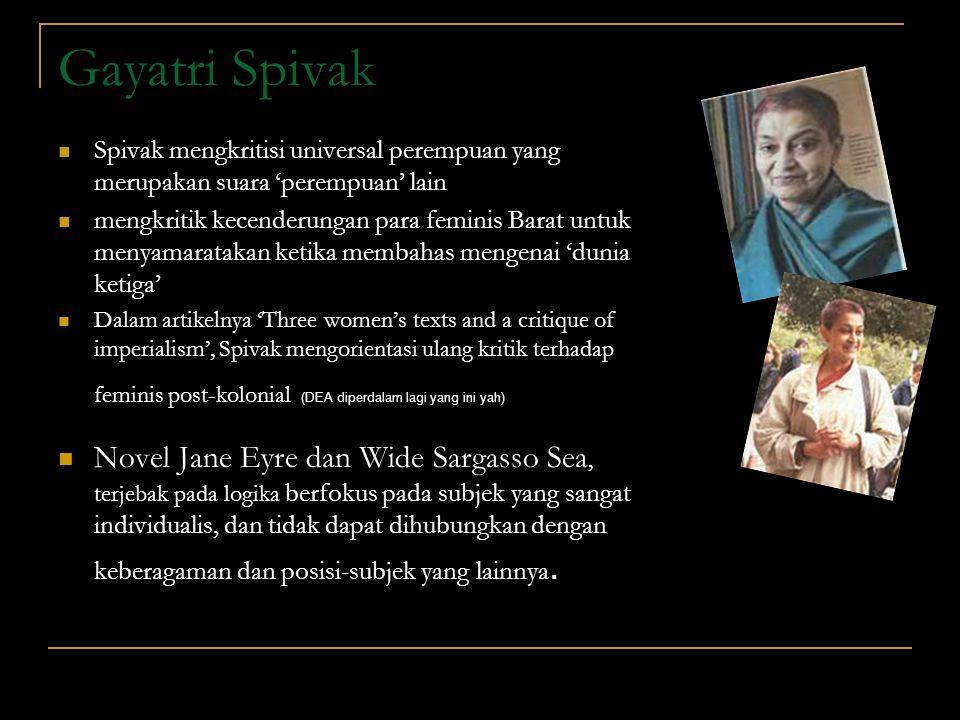 Gayatri Spivak Spivak mengkritisi universal perempuan yang merupakan suara 'perempuan' lain.