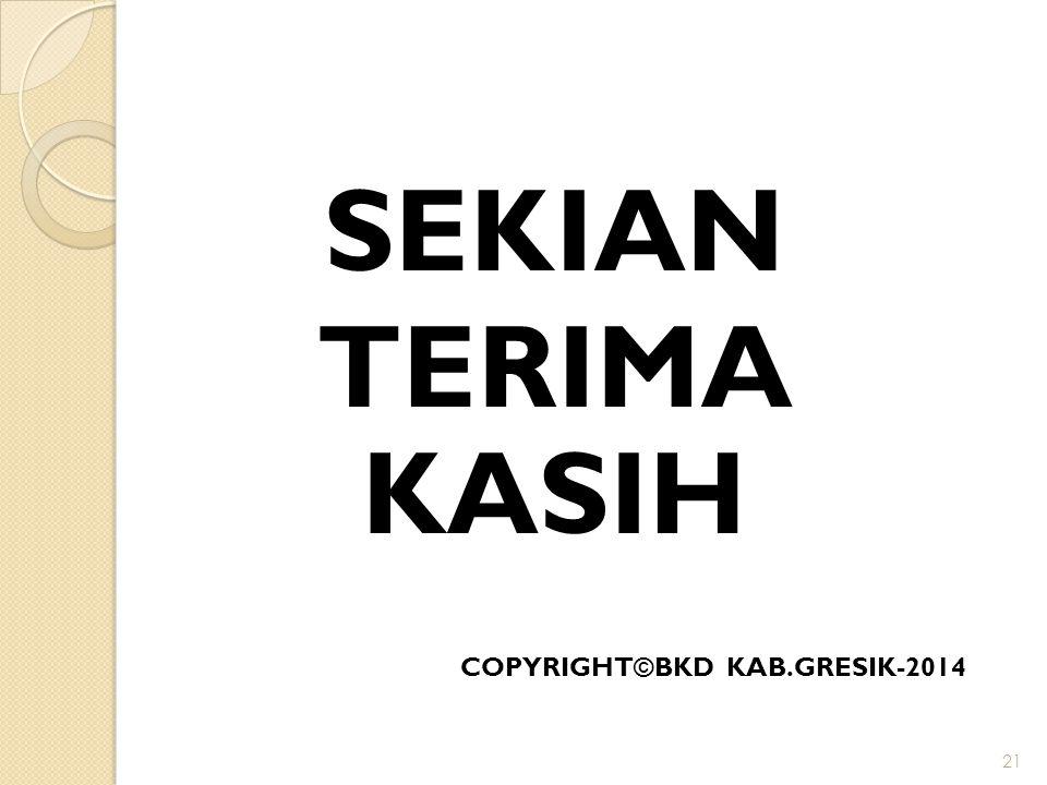SEKIAN TERIMA KASIH COPYRIGHT©BKD KAB.GRESIK-2014