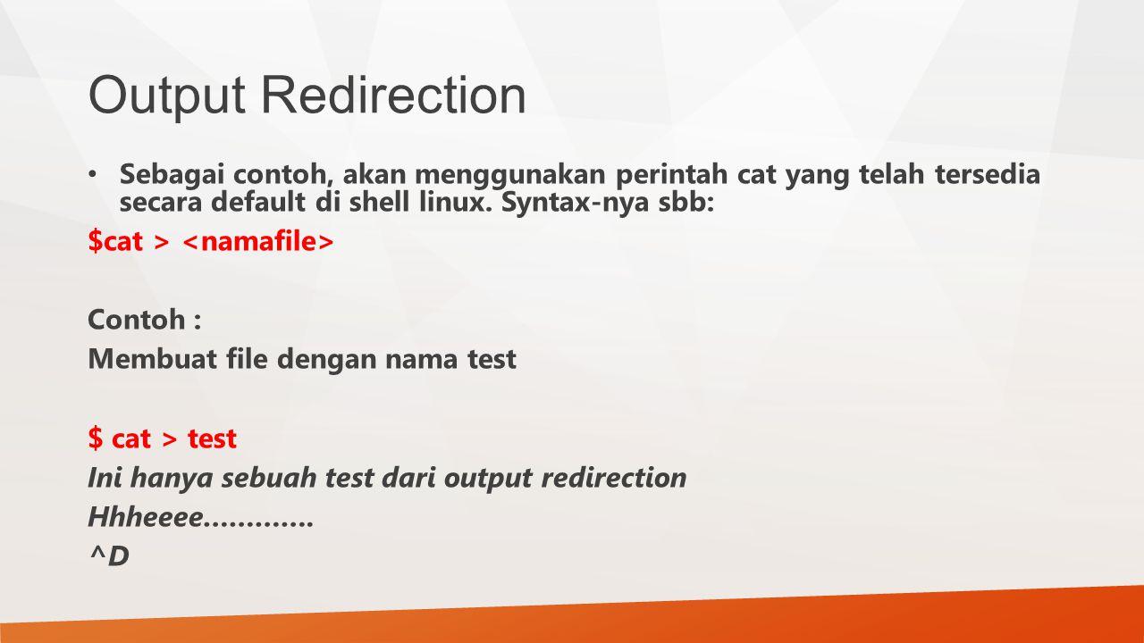 Output Redirection Sebagai contoh, akan menggunakan perintah cat yang telah tersedia secara default di shell linux. Syntax-nya sbb: