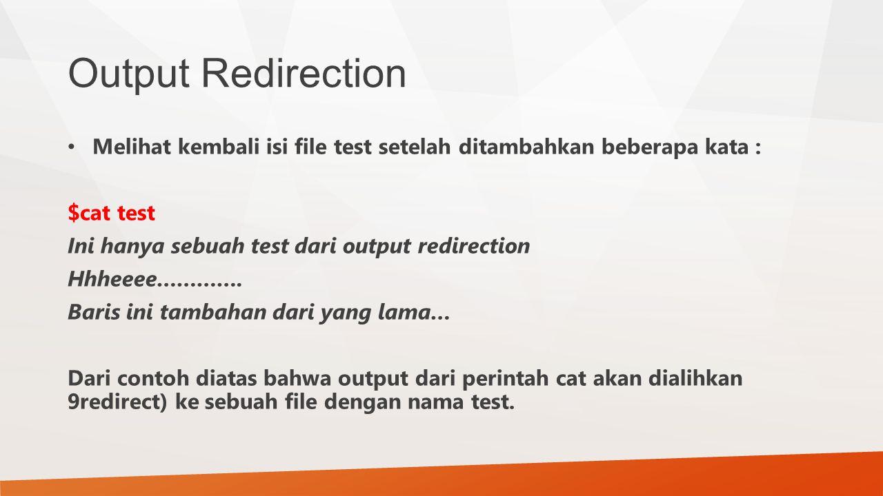 Output Redirection Melihat kembali isi file test setelah ditambahkan beberapa kata : $cat test. Ini hanya sebuah test dari output redirection.