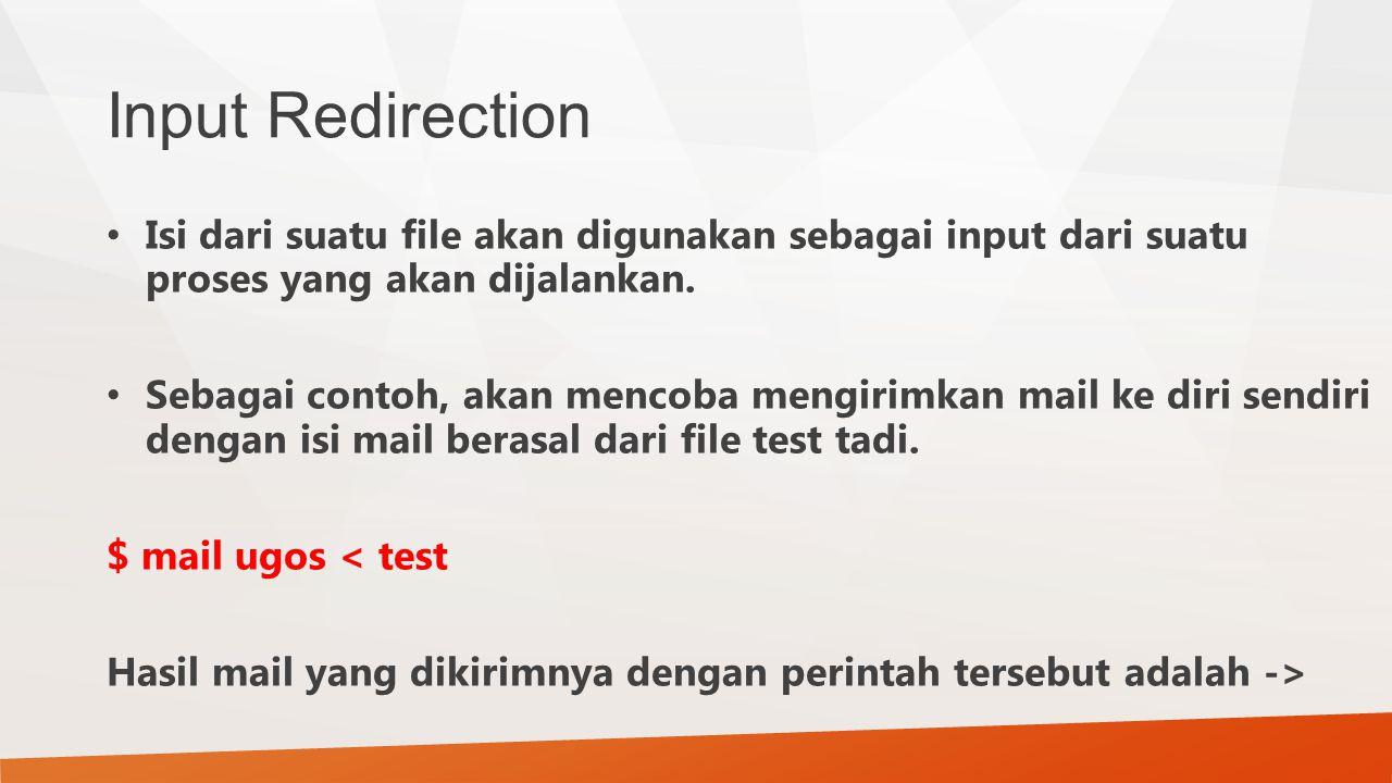 Input Redirection Isi dari suatu file akan digunakan sebagai input dari suatu proses yang akan dijalankan.