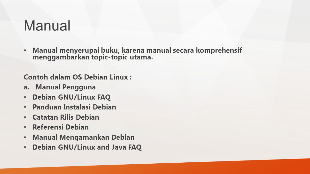 Manual Manual menyerupai buku, karena manual secara komprehensif menggambarkan topic-topic utama. Contoh dalam OS Debian Linux :