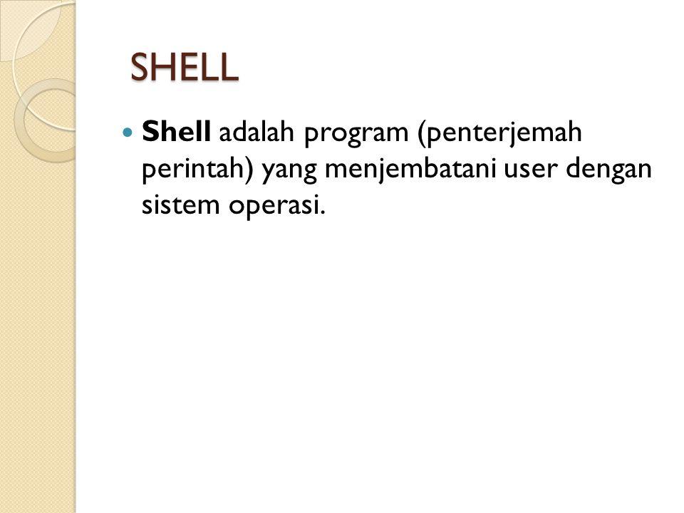 SHELL Shell adalah program (penterjemah perintah) yang menjembatani user dengan sistem operasi.