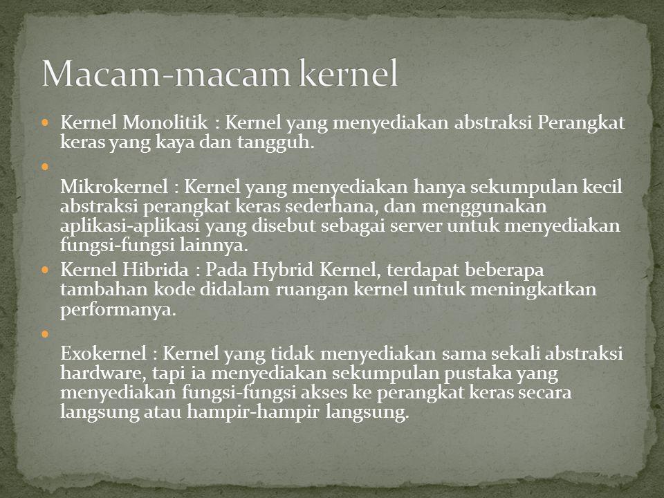 Macam-macam kernel Kernel Monolitik : Kernel yang menyediakan abstraksi Perangkat keras yang kaya dan tangguh.
