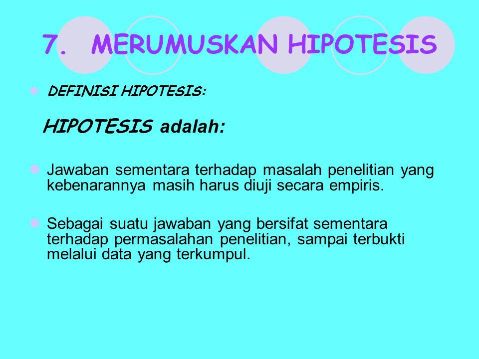 7. MERUMUSKAN HIPOTESIS DEFINISI HIPOTESIS: HIPOTESIS adalah: