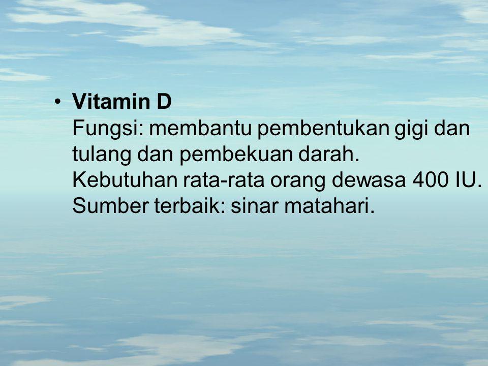 Vitamin D Fungsi: membantu pembentukan gigi dan tulang dan pembekuan darah.
