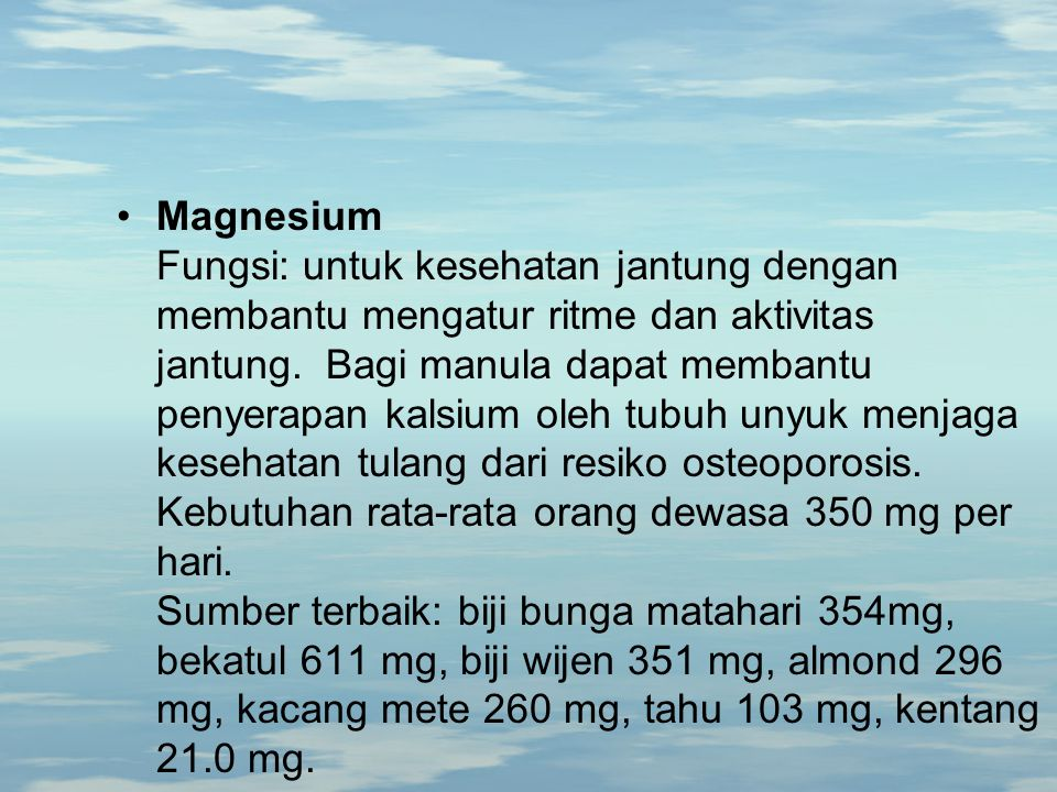 Magnesium Fungsi: untuk kesehatan jantung dengan membantu mengatur ritme dan aktivitas jantung. Bagi manula dapat membantu penyerapan kalsium oleh tubuh unyuk menjaga kesehatan tulang dari resiko osteoporosis.