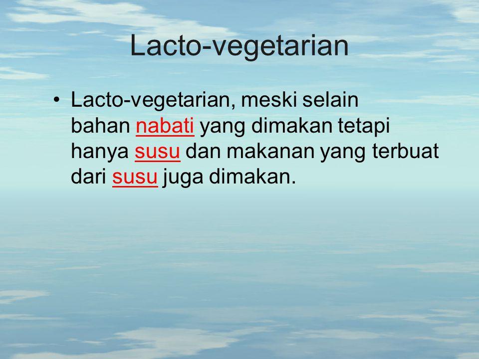 Lacto-vegetarian Lacto-vegetarian, meski selain bahan nabati yang dimakan tetapi hanya susu dan makanan yang terbuat dari susu juga dimakan.