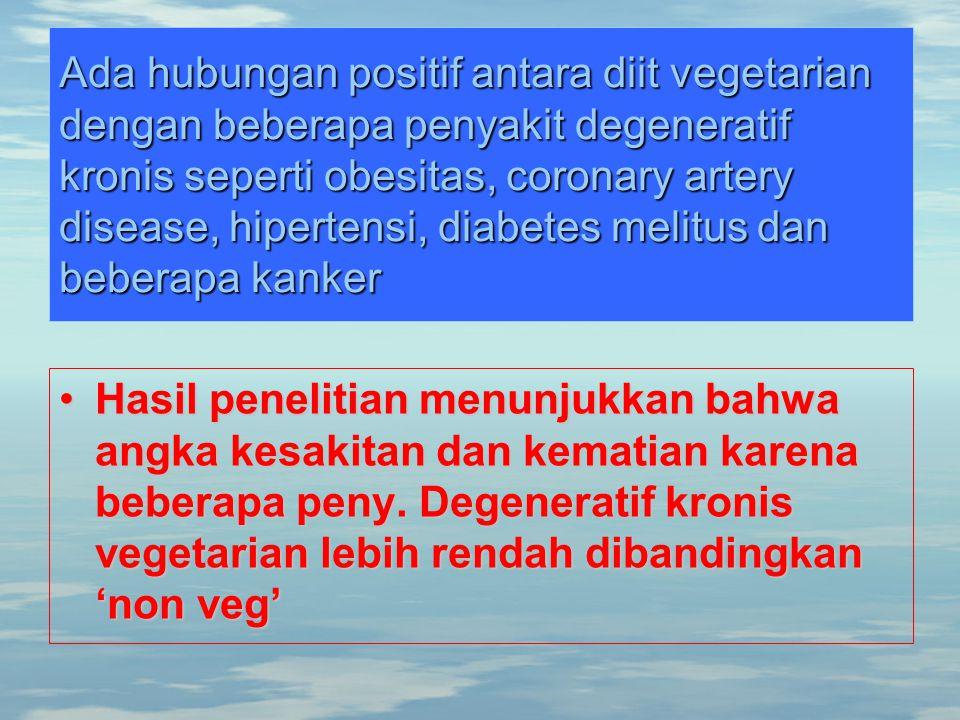 Ada hubungan positif antara diit vegetarian dengan beberapa penyakit degeneratif kronis seperti obesitas, coronary artery disease, hipertensi, diabetes melitus dan beberapa kanker