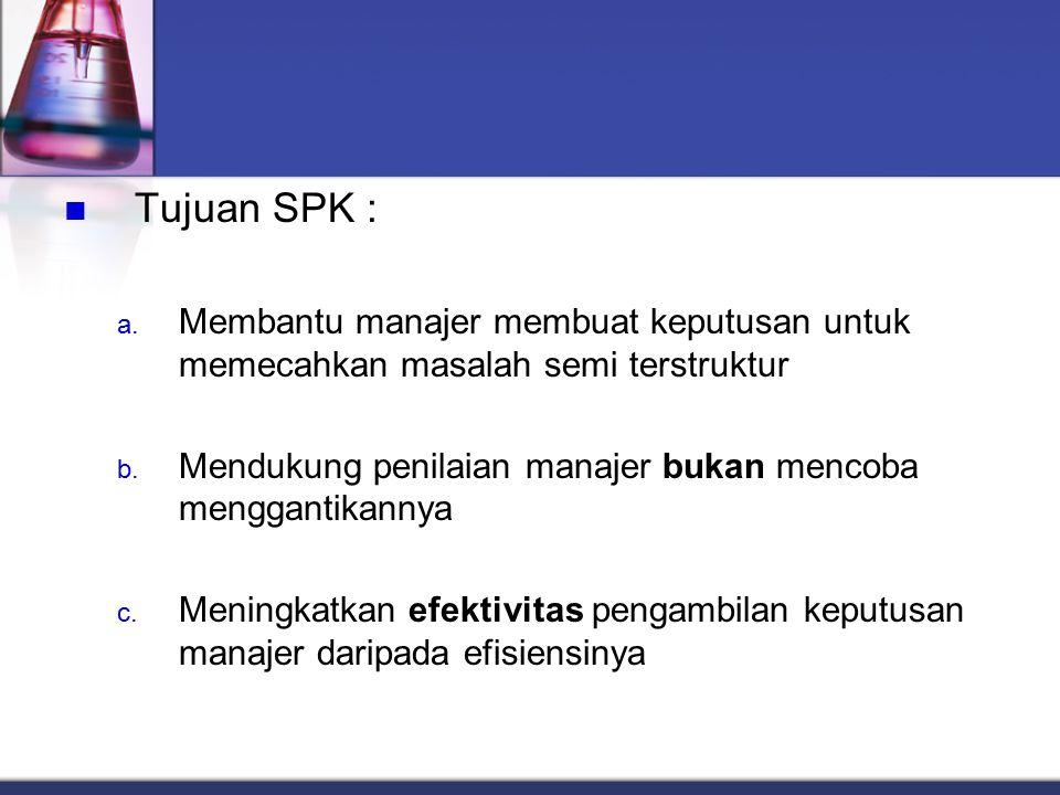 Tujuan SPK : Membantu manajer membuat keputusan untuk memecahkan masalah semi terstruktur. Mendukung penilaian manajer bukan mencoba menggantikannya.