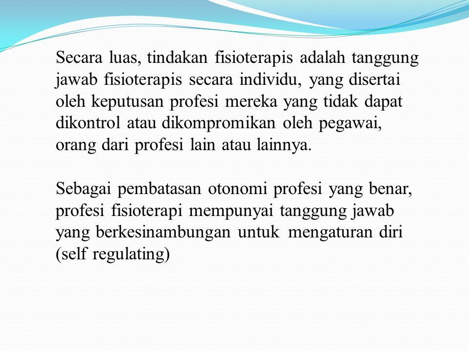 Secara luas, tindakan fisioterapis adalah tanggung jawab fisioterapis secara individu, yang disertai oleh keputusan profesi mereka yang tidak dapat dikontrol atau dikompromikan oleh pegawai, orang dari profesi lain atau lainnya.