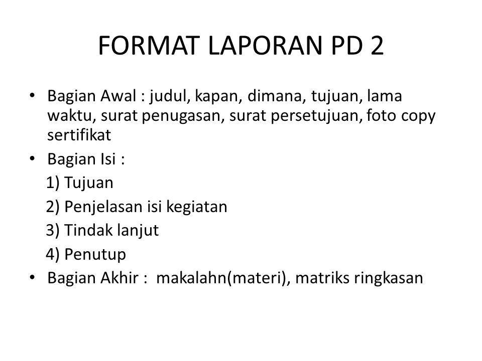 FORMAT LAPORAN PD 2 Bagian Awal : judul, kapan, dimana, tujuan, lama waktu, surat penugasan, surat persetujuan, foto copy sertifikat.