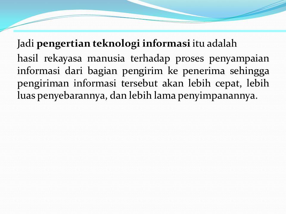 Jadi pengertian teknologi informasi itu adalah hasil rekayasa manusia terhadap proses penyampaian informasi dari bagian pengirim ke penerima sehingga pengiriman informasi tersebut akan lebih cepat, lebih luas penyebarannya, dan lebih lama penyimpanannya.