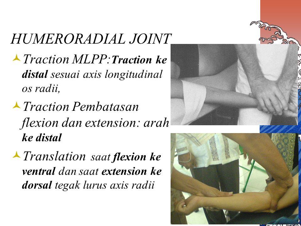 HUMERORADIAL JOINT Traction MLPP:Traction ke distal sesuai axis longitudinal os radii, Traction Pembatasan flexion dan extension: arah ke distal.