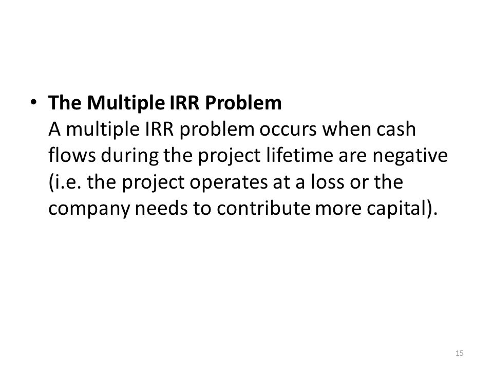 The Multiple IRR Problem A multiple IRR problem occurs when cash flows during the project lifetime are negative (i.e.